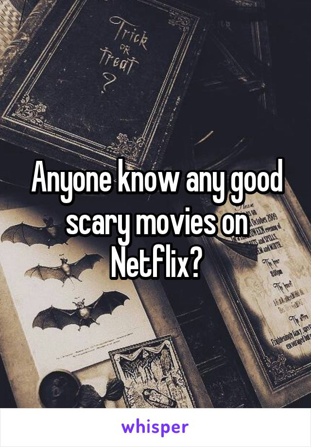 Anyone know any good scary movies on Netflix?