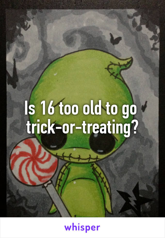 Is 16 too old to go  trick-or-treating?