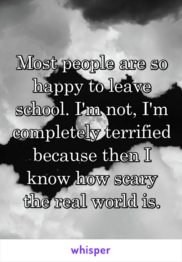 Most people are so happy to leave school. I'm not, I'm completely terrified because then I know how scary the real world is.