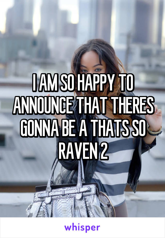 I AM SO HAPPY TO ANNOUNCE THAT THERES GONNA BE A THATS SO RAVEN 2