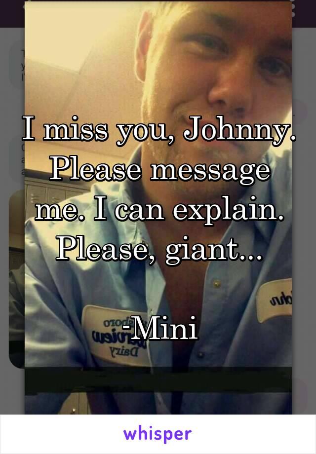 I miss you, Johnny. Please message me. I can explain. Please, giant...  -Mini