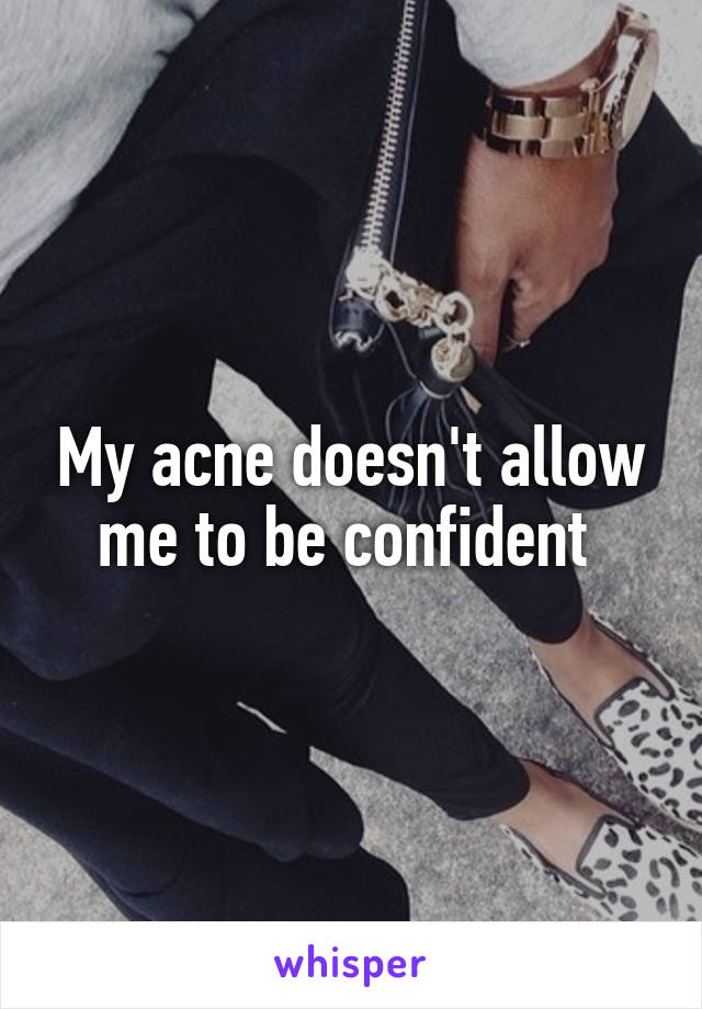 My acne doesn't allow me to be confident