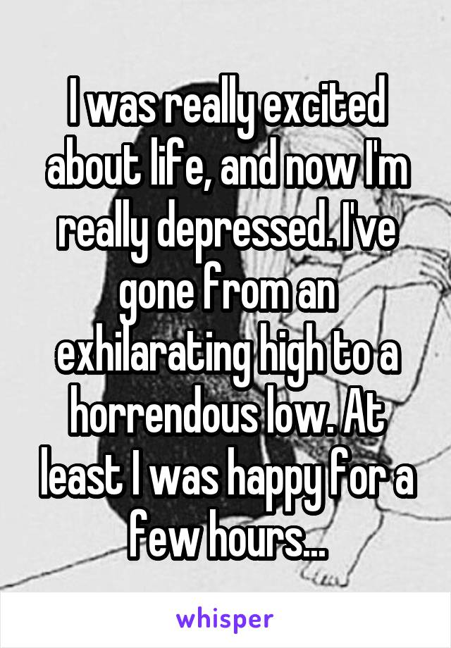 I was really excited about life, and now I'm really depressed. I've gone from an exhilarating high to a horrendous low. At least I was happy for a few hours...