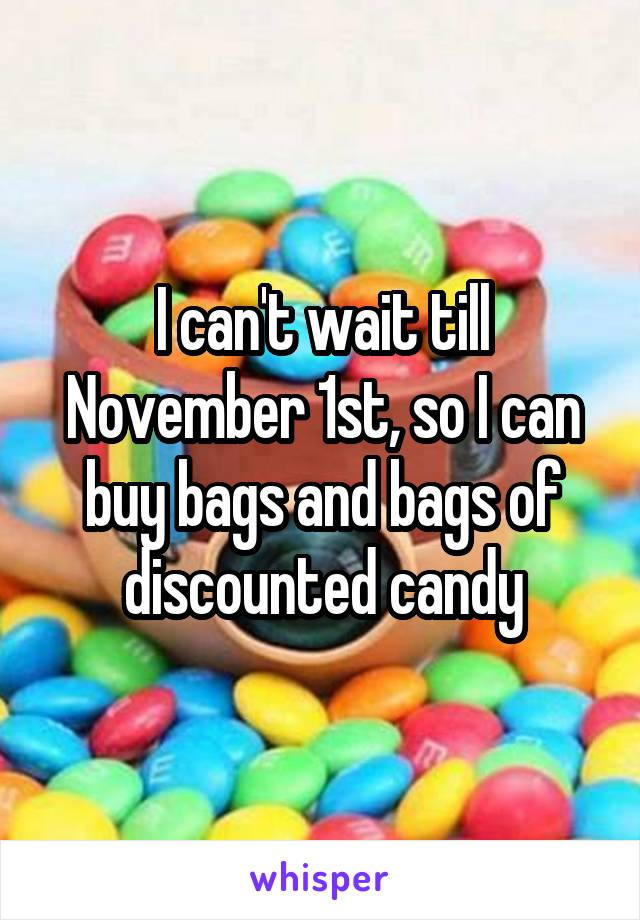 I can't wait till November 1st, so I can buy bags and bags of discounted candy