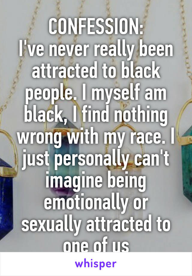 CONFESSION: I've never really been attracted to black people. I myself am black, I find nothing wrong with my race. I just personally can't imagine being emotionally or sexually attracted to one of us