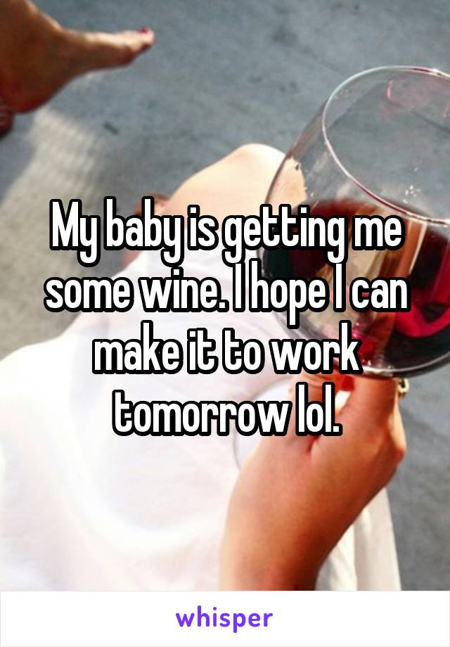 My baby is getting me some wine. I hope I can make it to work tomorrow lol.