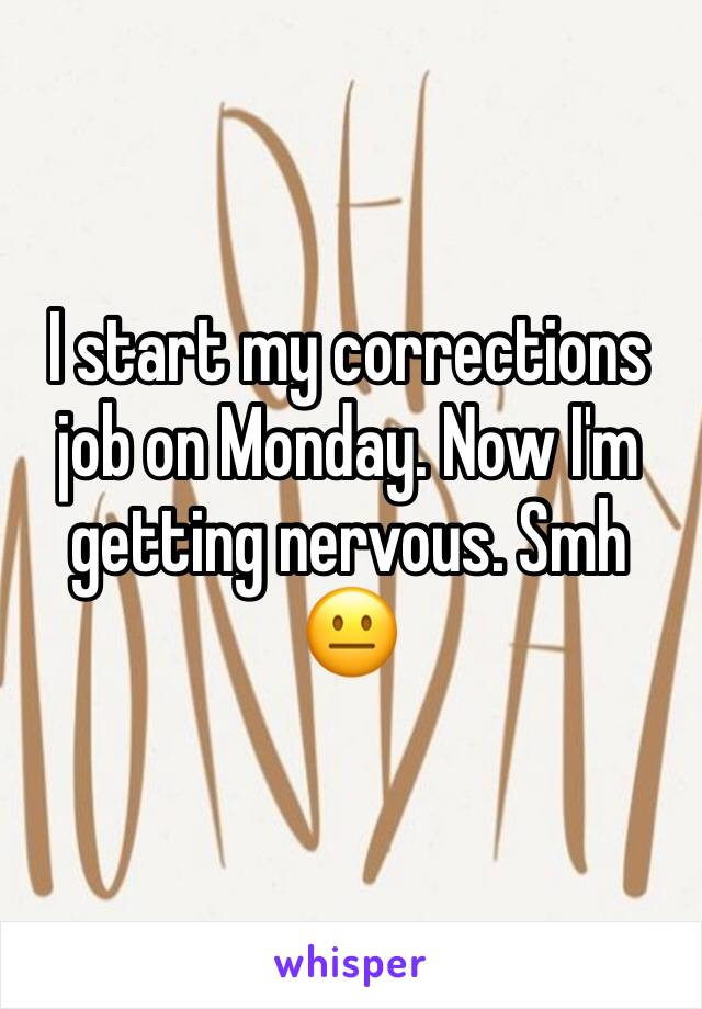 I start my corrections job on Monday. Now I'm getting nervous. Smh 😐