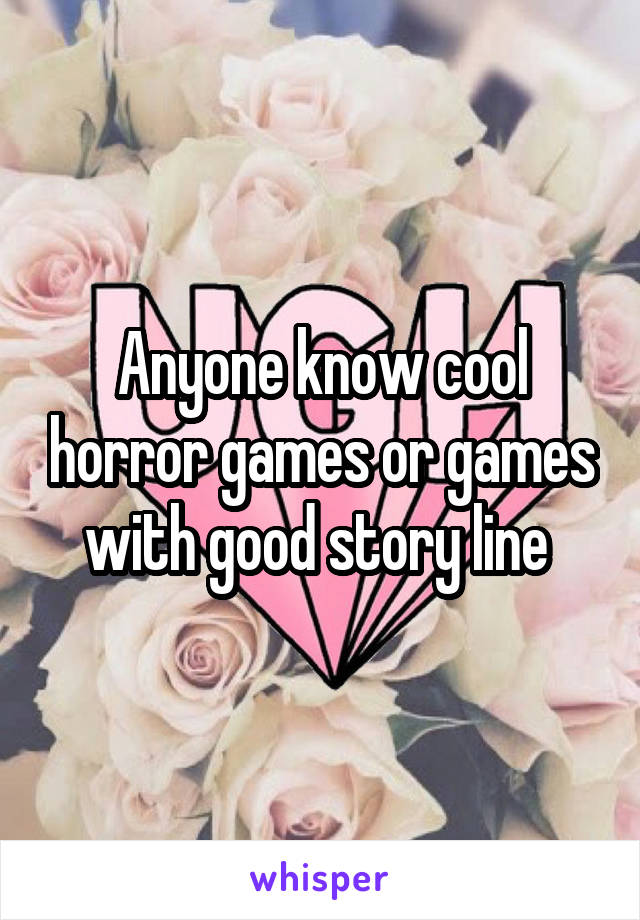 Anyone know cool horror games or games with good story line