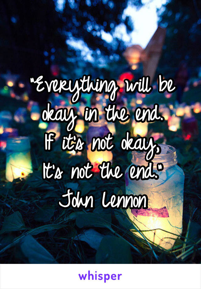 """Everything will be okay in the end. If it's not okay, It's not the end."" John Lennon"