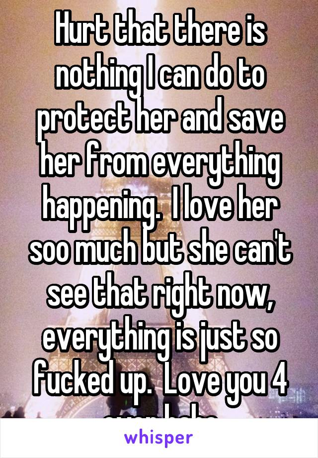 Hurt that there is nothing I can do to protect her and save her from everything happening.  I love her soo much but she can't see that right now, everything is just so fucked up.  Love you 4 ever babe