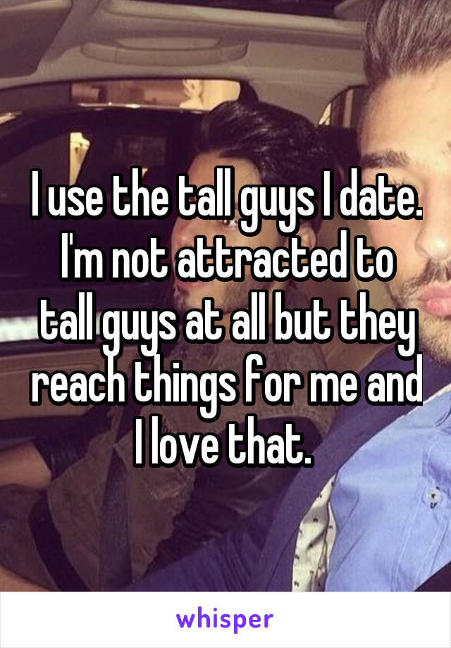 I use the tall guys I date. I'm not attracted to tall guys at all but they reach things for me and I love that.