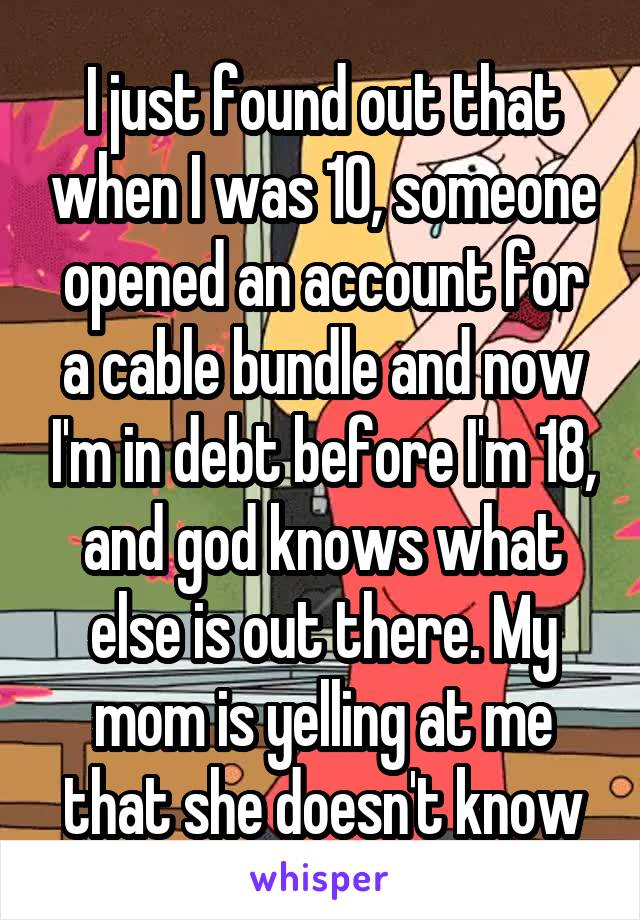 I just found out that when I was 10, someone opened an account for a cable bundle and now I'm in debt before I'm 18, and god knows what else is out there. My mom is yelling at me that she doesn't know