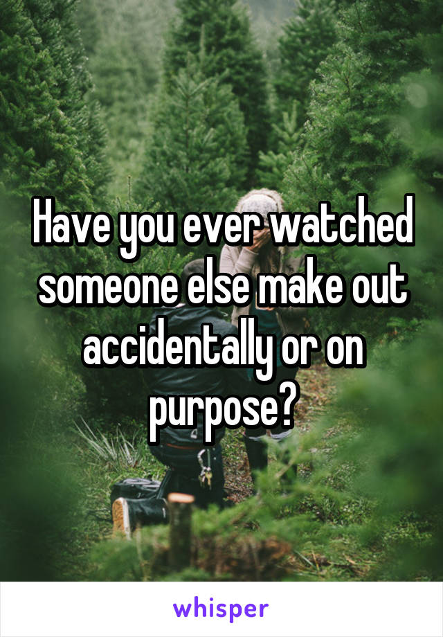 Have you ever watched someone else make out accidentally or on purpose?