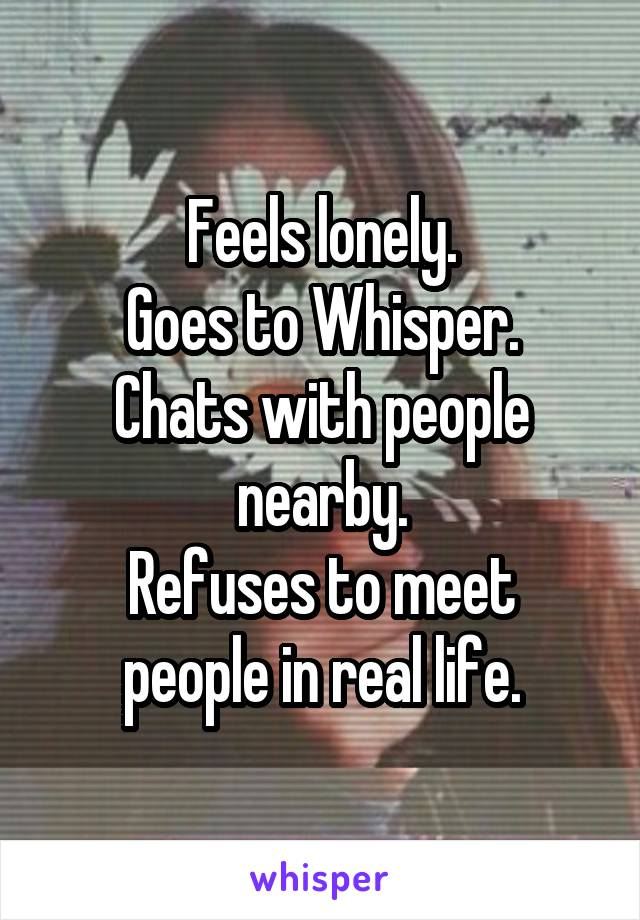Feels lonely. Goes to Whisper. Chats with people nearby. Refuses to meet people in real life.