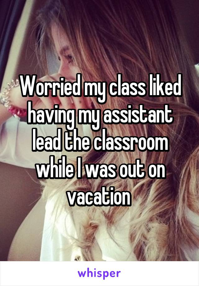 Worried my class liked having my assistant lead the classroom while I was out on vacation