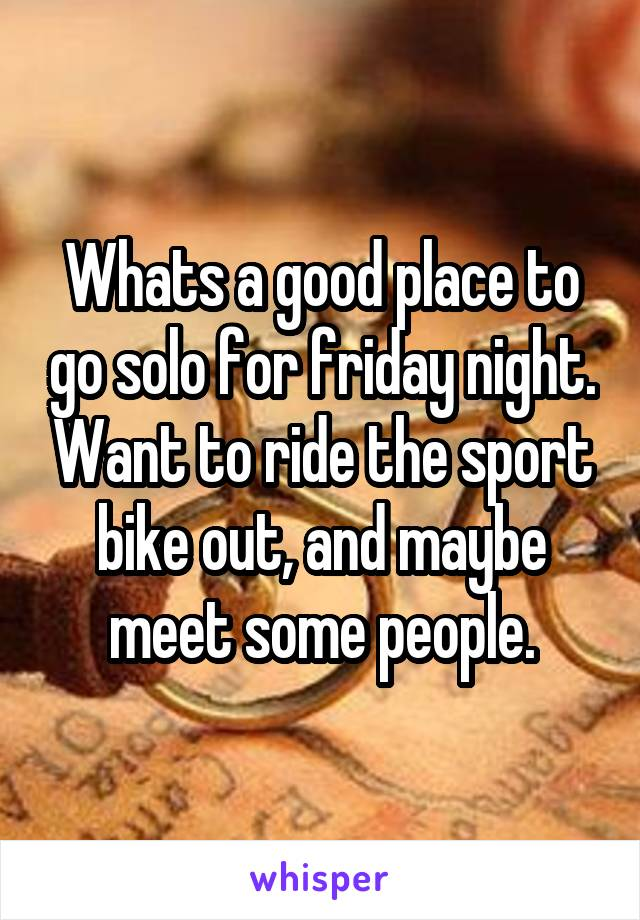 Whats a good place to go solo for friday night. Want to ride the sport bike out, and maybe meet some people.