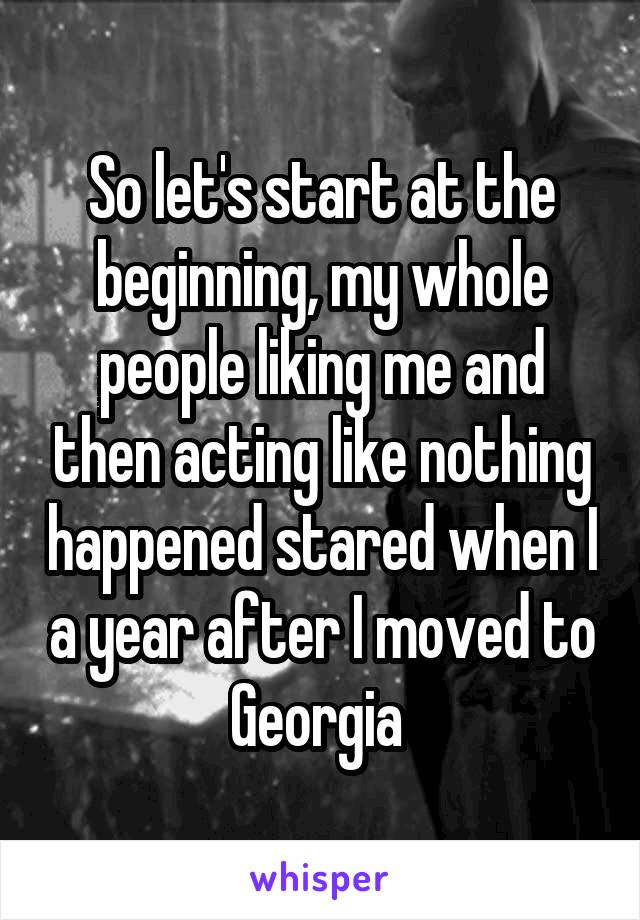So let's start at the beginning, my whole people liking me and then acting like nothing happened stared when I a year after I moved to Georgia