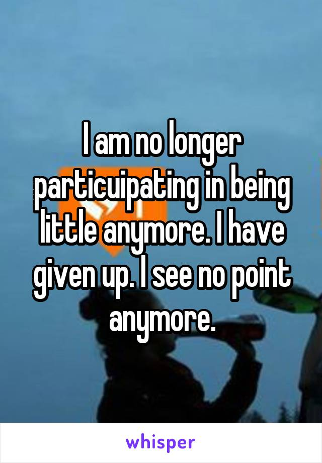 I am no longer particuipating in being little anymore. I have given up. I see no point anymore.