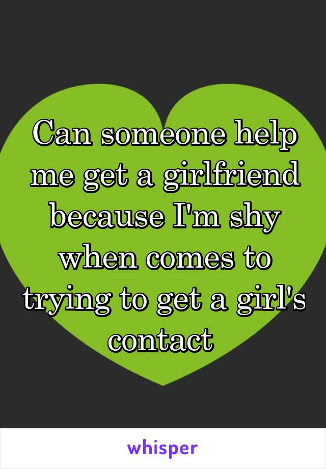 Can someone help me get a girlfriend because I'm shy when comes to trying to get a girl's contact