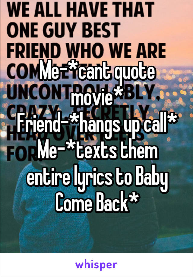 Me-*cant quote movie* Friend-*hangs up call* Me-*texts them entire lyrics to Baby Come Back*