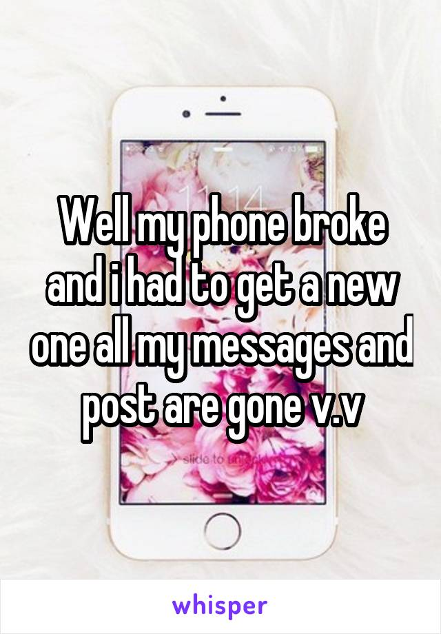 Well my phone broke and i had to get a new one all my messages and post are gone v.v