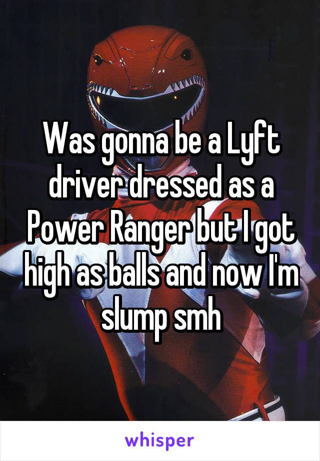 Was gonna be a Lyft driver dressed as a Power Ranger but I got high as balls and now I'm slump smh