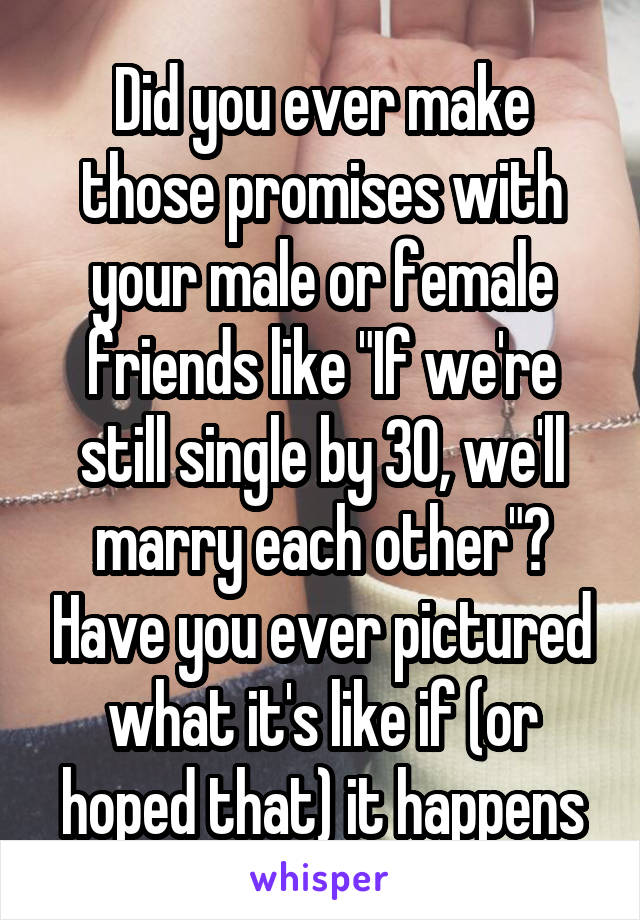 "Did you ever make those promises with your male or female friends like ""If we're still single by 30, we'll marry each other""? Have you ever pictured what it's like if (or hoped that) it happens"