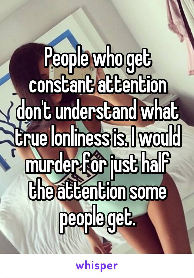 People who get constant attention don't understand what true lonliness is. I would murder for just half the attention some people get.
