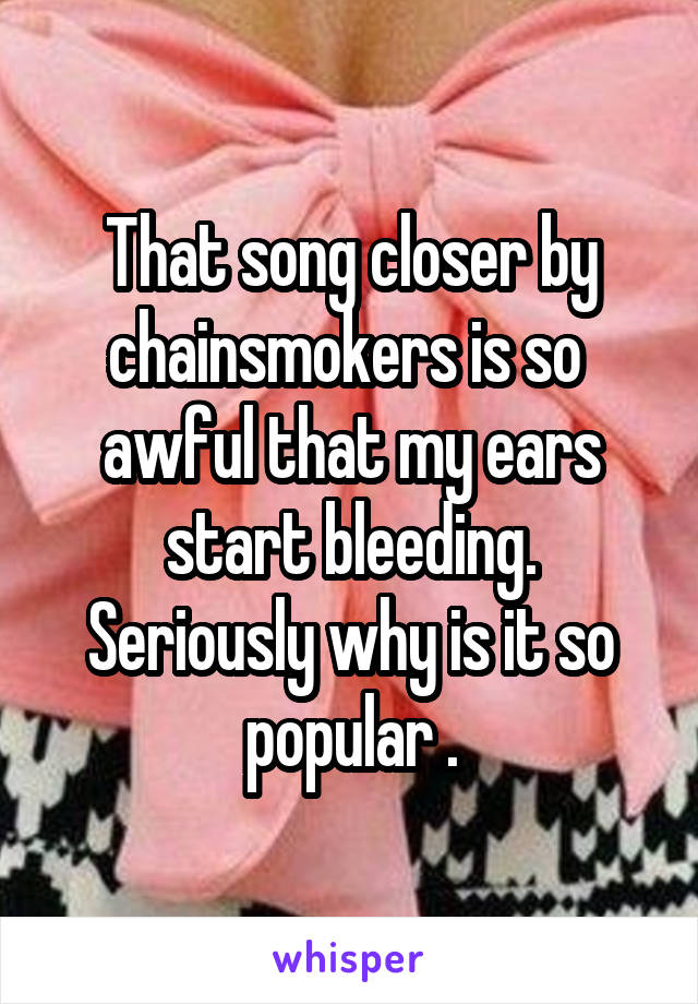 That song closer by chainsmokers is so  awful that my ears start bleeding. Seriously why is it so popular .
