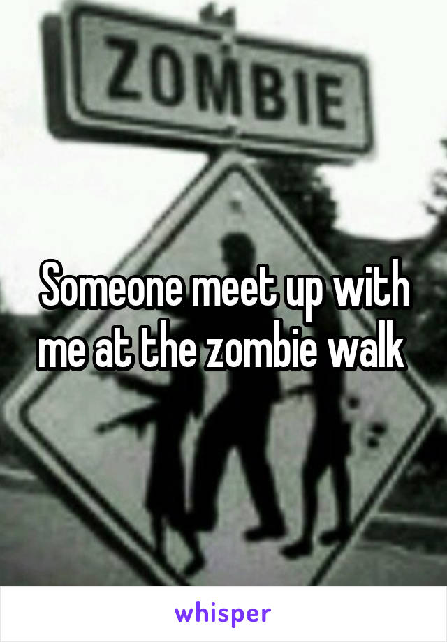 Someone meet up with me at the zombie walk