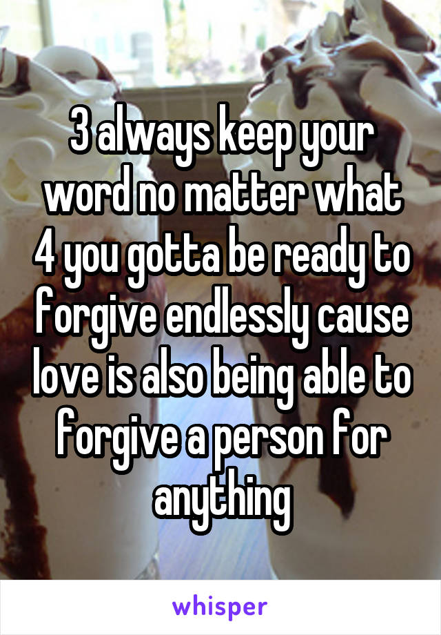 3 always keep your word no matter what 4 you gotta be ready to forgive endlessly cause love is also being able to forgive a person for anything