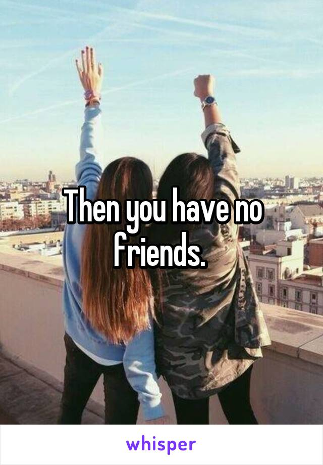 Then you have no friends.