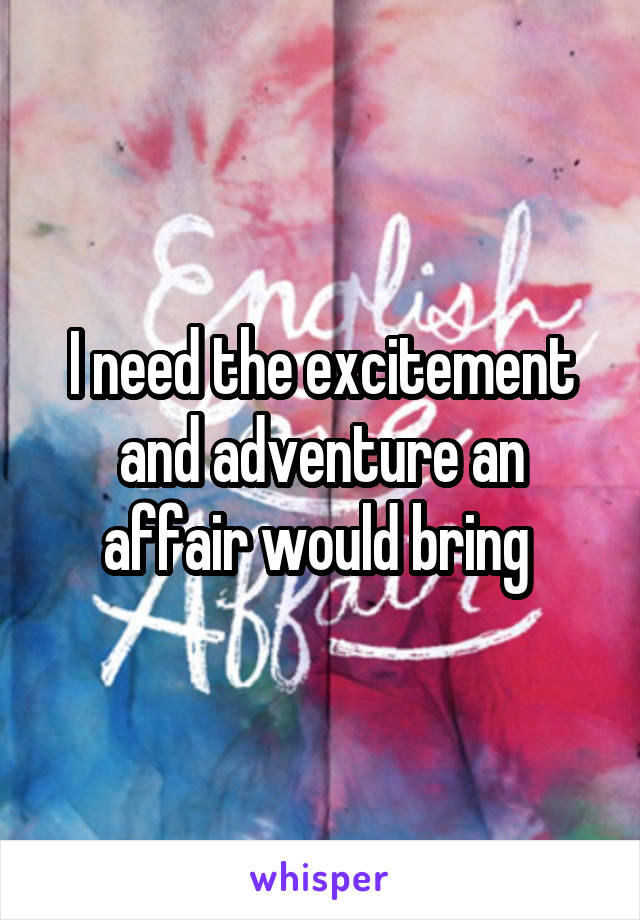 I need the excitement and adventure an affair would bring