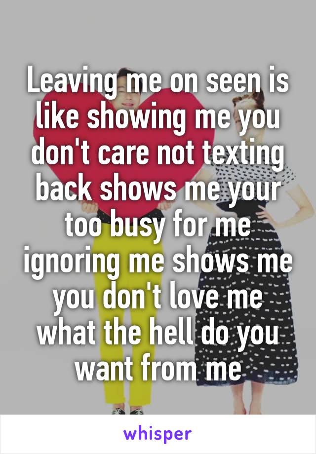 Leaving me on seen is like showing me you don't care not texting back shows me your too busy for me ignoring me shows me you don't love me what the hell do you want from me