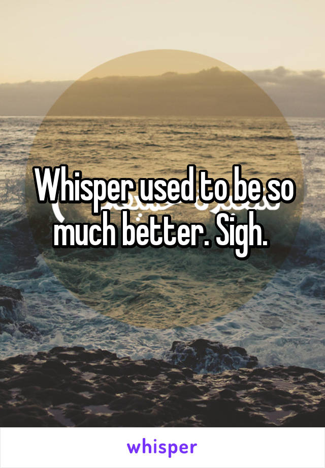 Whisper used to be so much better. Sigh.
