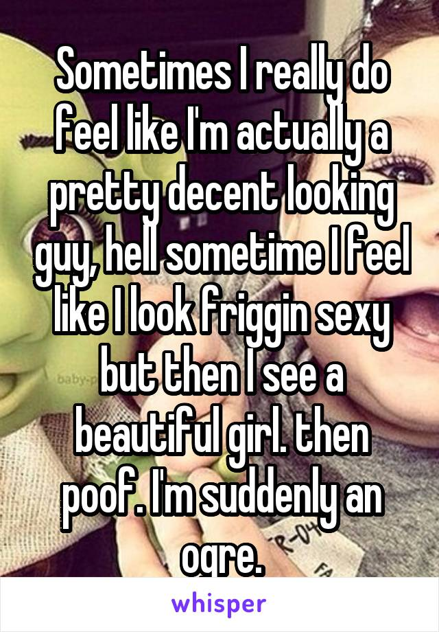 Sometimes I really do feel like I'm actually a pretty decent looking guy, hell sometime I feel like I look friggin sexy but then I see a beautiful girl. then poof. I'm suddenly an ogre.