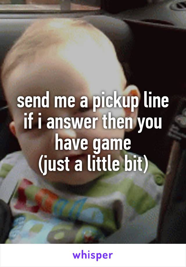 send me a pickup line if i answer then you have game (just a little bit)
