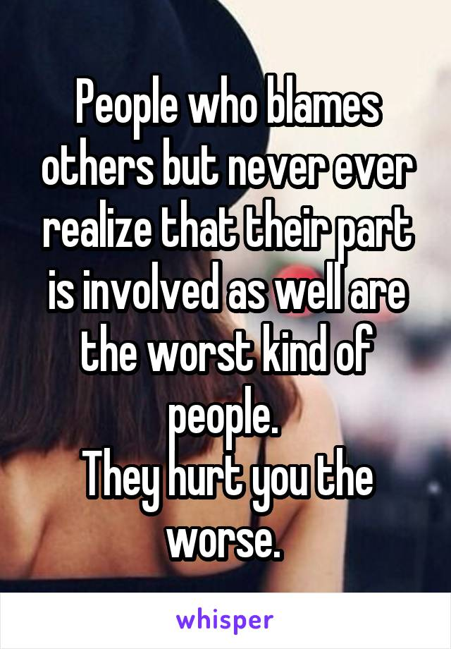 People who blames others but never ever realize that their part is involved as well are the worst kind of people.  They hurt you the worse.