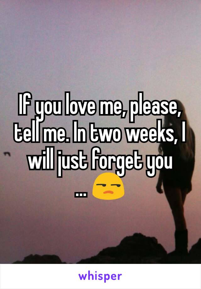 If you love me, please,  tell me. In two weeks, I will just forget you ... 😒
