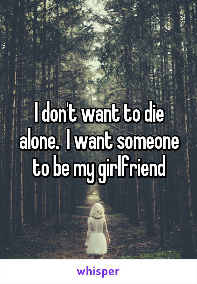 I don't want to die alone.  I want someone to be my girlfriend