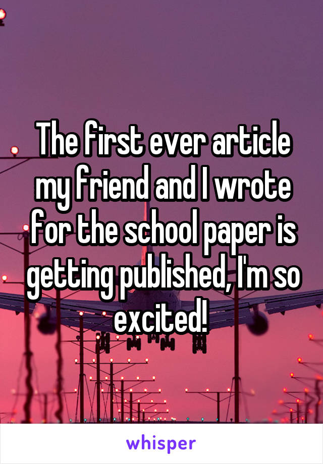 The first ever article my friend and I wrote for the school paper is getting published, I'm so excited!