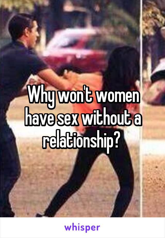Why won't women have sex without a relationship?