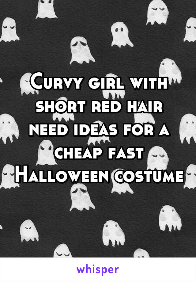 Curvy girl with short red hair need ideas for a cheap fast Halloween costume