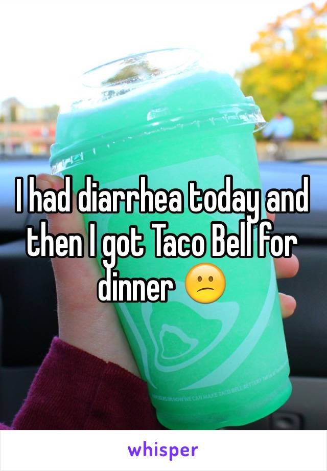 I had diarrhea today and then I got Taco Bell for dinner 😕