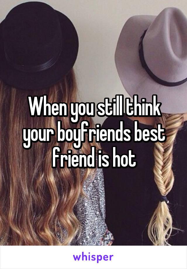 When you still think your boyfriends best friend is hot