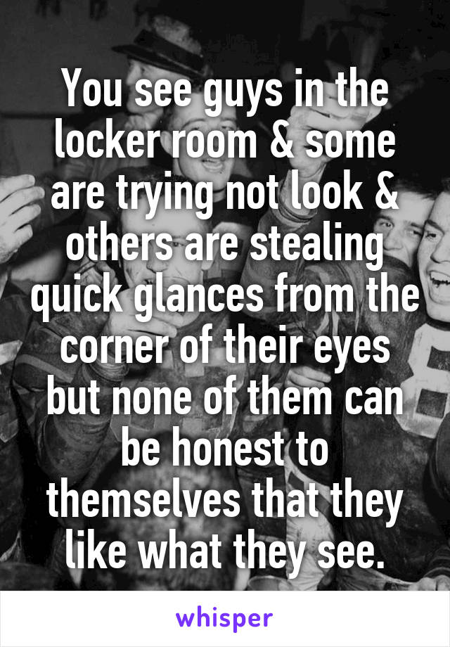 You see guys in the locker room & some are trying not look & others are stealing quick glances from the corner of their eyes but none of them can be honest to themselves that they like what they see.