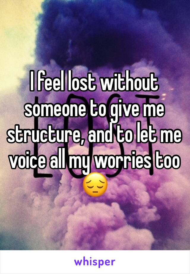 I feel lost without someone to give me structure, and to let me voice all my worries too 😔