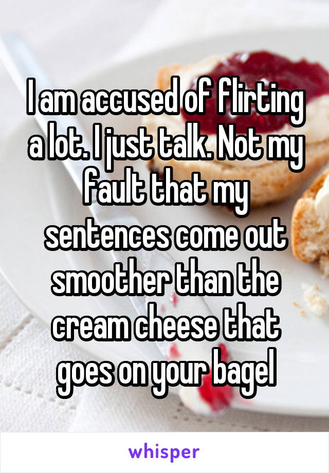 I am accused of flirting a lot. I just talk. Not my fault that my sentences come out smoother than the cream cheese that goes on your bagel
