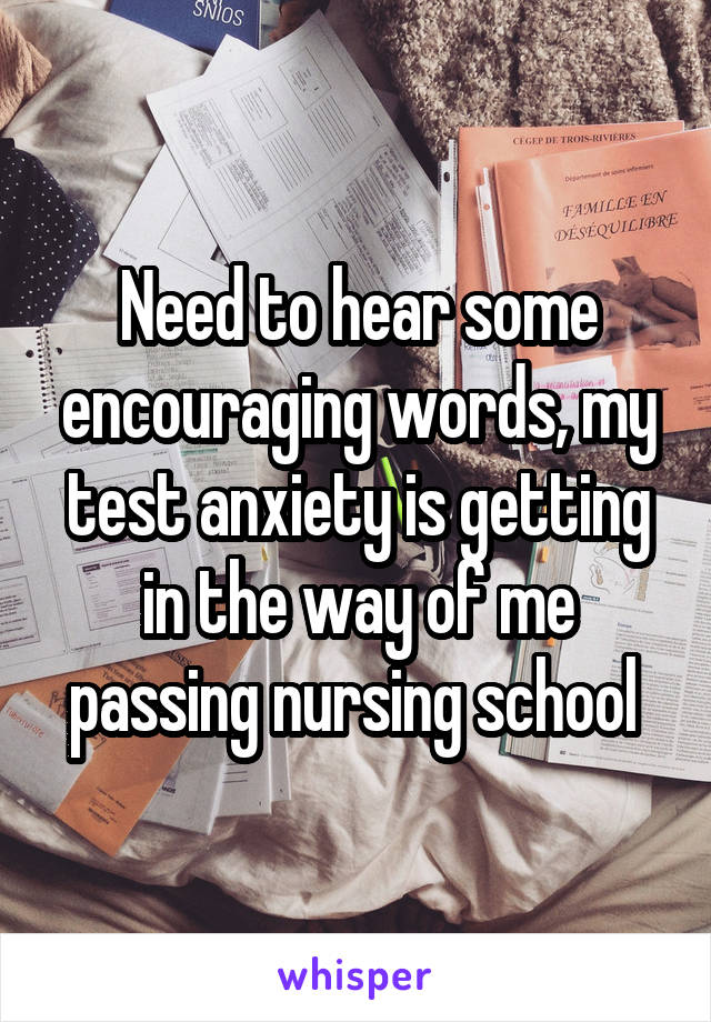 Need to hear some encouraging words, my test anxiety is getting in the way of me passing nursing school