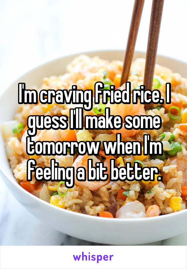 I'm craving fried rice. I guess I'll make some tomorrow when I'm feeling a bit better.